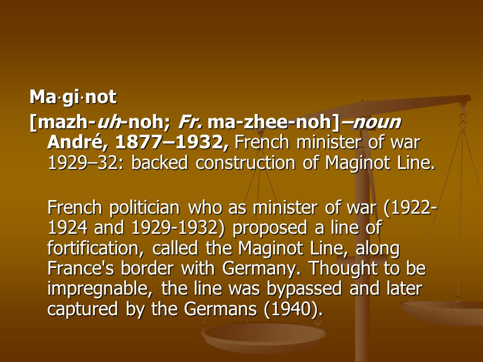 Ma⋅gi⋅not [mazh-uh-noh; Fr. ma-zhee-noh]–noun André, 1877–1932, French minister of war 1929–32: backed construction of Maginot Line.